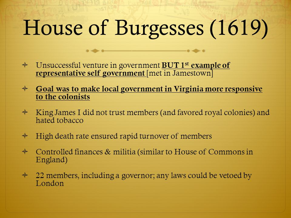 House of Burgesses (1619)Unsuccessful venture in government BUT 1st example of representative self government [met in Jamestown]